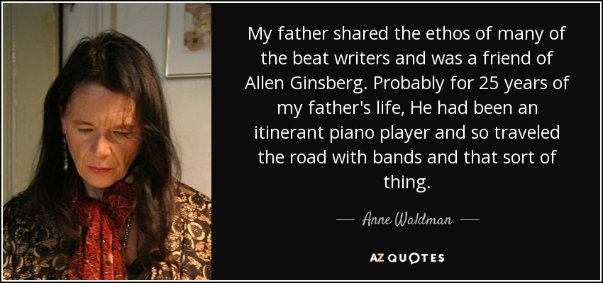 My father shared the ethos of many of the beat writers and was a friend of Allen Ginsberg. Probably for 25 years of my father's life, He had been an itinerant piano player and so traveled the road with bands and that sort of thing. - Anne Waldman