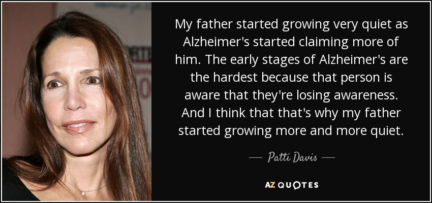 My father started growing very quiet as Alzheimer's started claiming more of him. The early stages of Alzheimer's are the hardest because that person is aware that they're losing awareness. And I think that that's why my father started growing more and more quiet. - Patti Davis