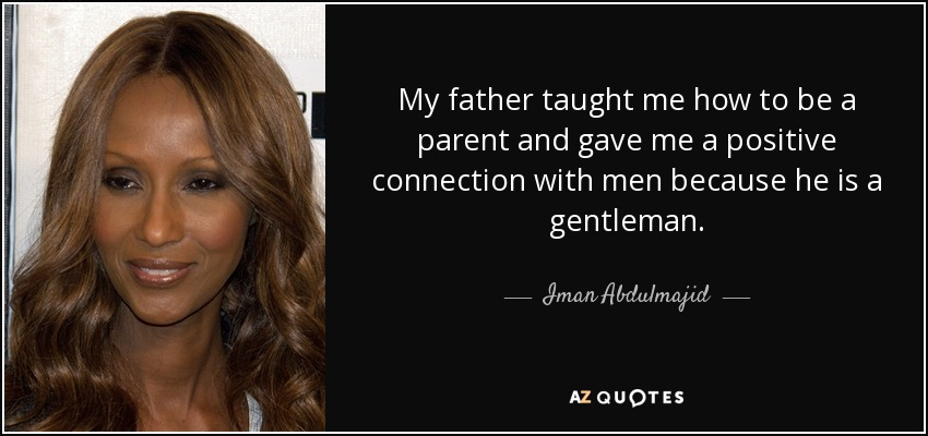 My father taught me how to be a parent and gave me a positive connection with men because he is a gentleman. - Iman Abdulmajid
