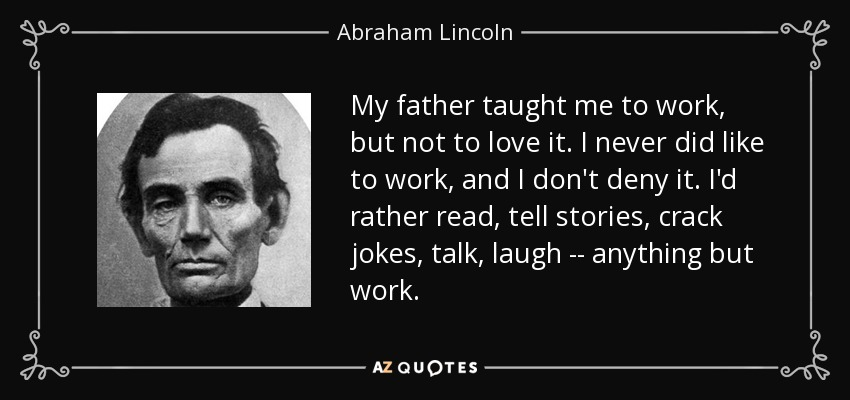 My father taught me to work, but not to love it. I never did like to work, and I don't deny it. I'd rather read, tell stories, crack jokes, talk, laugh -- anything but work. - Abraham Lincoln