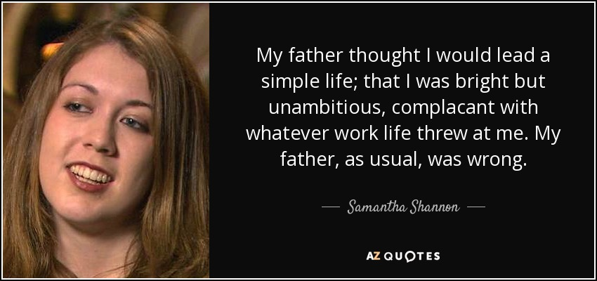 My father thought I would lead a simple life; that I was bright but unambitious, complacant with whatever work life threw at me. My father, as usual, was wrong. - Samantha Shannon