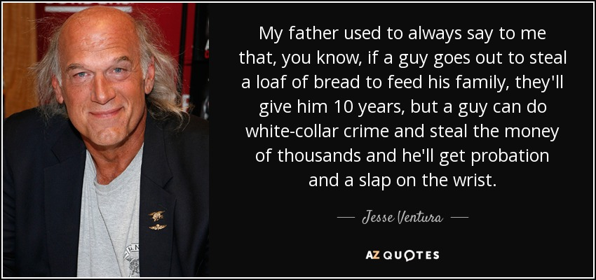 My father used to always say to me that, you know, if a guy goes out to steal a loaf of bread to feed his family, they'll give him 10 years, but a guy can do white-collar crime and steal the money of thousands and he'll get probation and a slap on the wrist. - Jesse Ventura