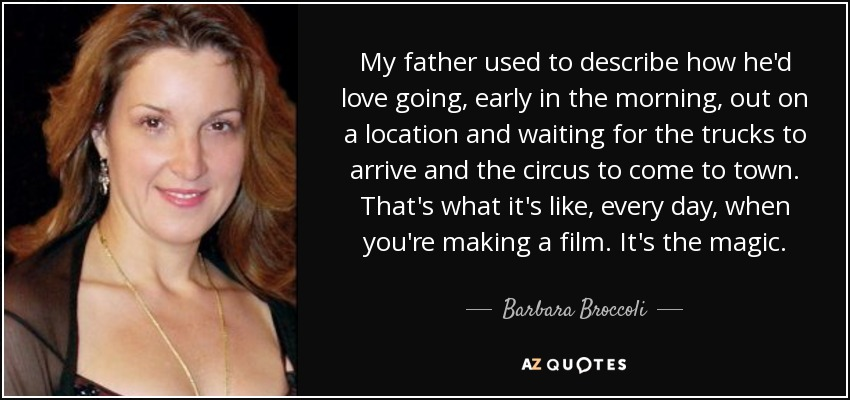 My father used to describe how he'd love going, early in the morning, out on a location and waiting for the trucks to arrive and the circus to come to town. That's what it's like, every day, when you're making a film. It's the magic. - Barbara Broccoli