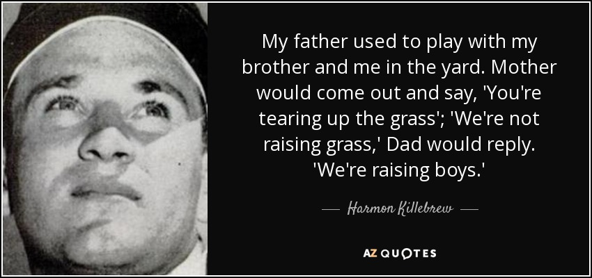 My father used to play with my brother and me in the yard. Mother would come out and say, 'You're tearing up the grass'; 'We're not raising grass,' Dad would reply. 'We're raising boys.' - Harmon Killebrew