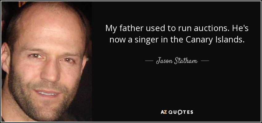 My father used to run auctions. He's now a singer in the Canary Islands. - Jason Statham