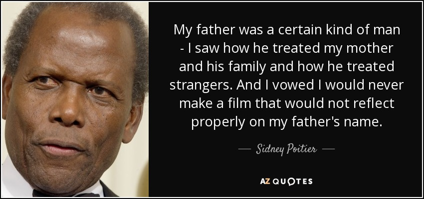 My father was a certain kind of man - I saw how he treated my mother and his family and how he treated strangers. And I vowed I would never make a film that would not reflect properly on my father's name. - Sidney Poitier