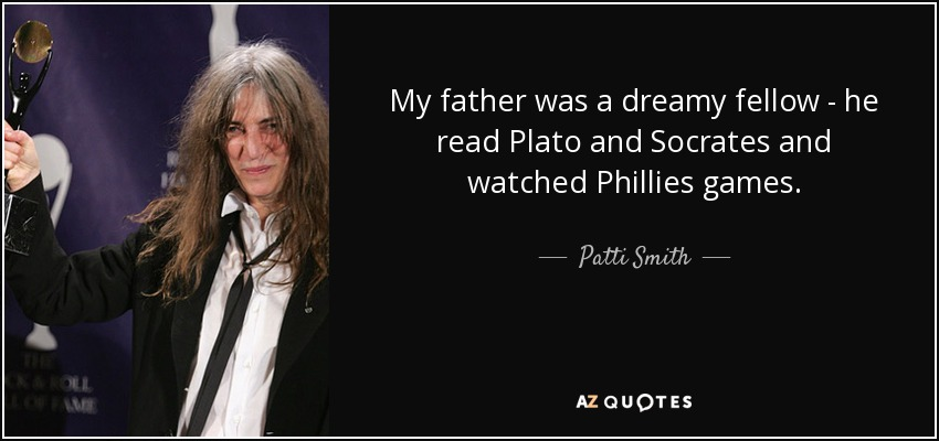 My father was a dreamy fellow - he read Plato and Socrates and watched Phillies games. - Patti Smith