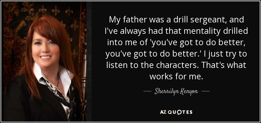 My father was a drill sergeant, and I've always had that mentality drilled into me of 'you've got to do better, you've got to do better.' I just try to listen to the characters. That's what works for me. - Sherrilyn Kenyon