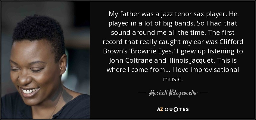 My father was a jazz tenor sax player. He played in a lot of big bands. So I had that sound around me all the time. The first record that really caught my ear was Clifford Brown's 'Brownie Eyes.' I grew up listening to John Coltrane and Illinois Jacquet. This is where I come from... I love improvisational music. - Meshell Ndegeocello