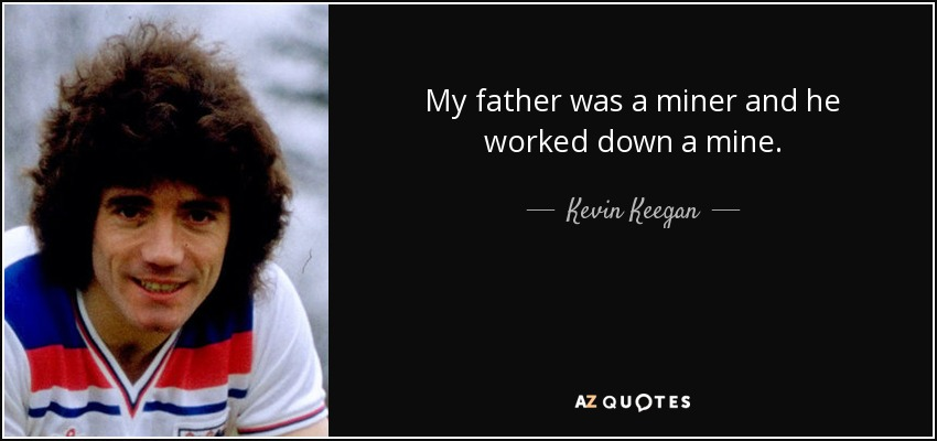 My father was a miner and he worked down a mine. - Kevin Keegan