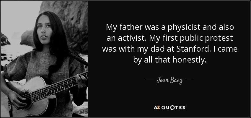 My father was a physicist and also an activist. My first public protest was with my dad at Stanford. I came by all that honestly. - Joan Baez