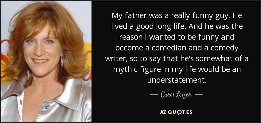 My father was a really funny guy. He lived a good long life. And he was the reason I wanted to be funny and become a comedian and a comedy writer, so to say that he's somewhat of a mythic figure in my life would be an understatement. - Carol Leifer