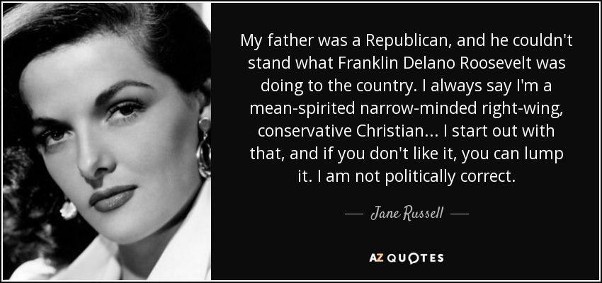 My father was a Republican, and he couldn't stand what Franklin Delano Roosevelt was doing to the country. I always say I'm a mean-spirited narrow-minded right-wing, conservative Christian ... I start out with that, and if you don't like it, you can lump it. I am not politically correct. - Jane Russell