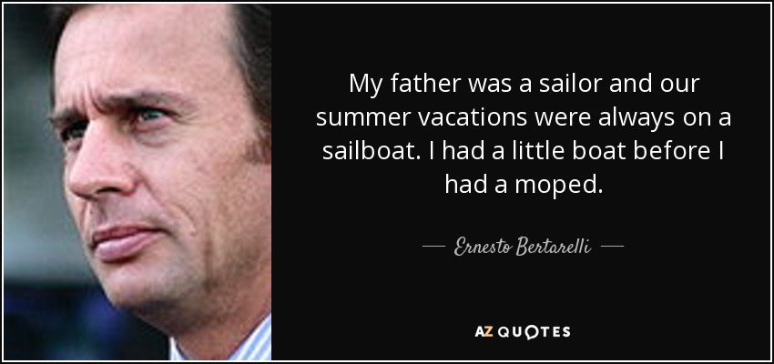My father was a sailor and our summer vacations were always on a sailboat. I had a little boat before I had a moped. - Ernesto Bertarelli