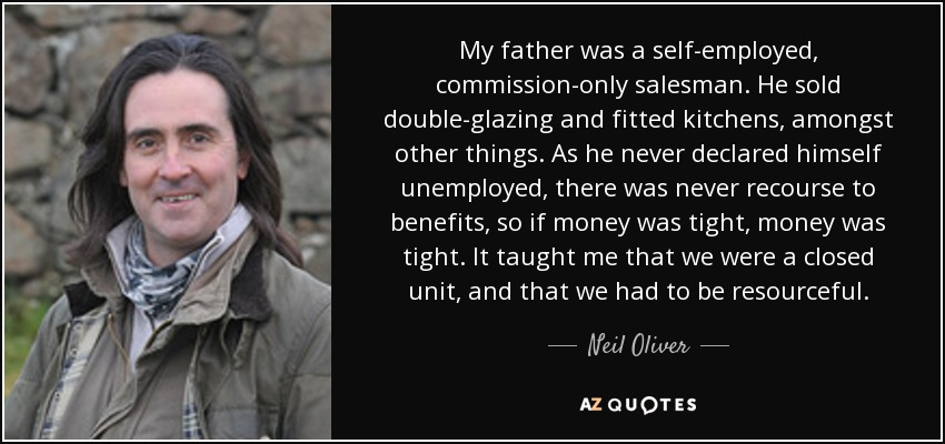 My father was a self-employed, commission-only salesman. He sold double-glazing and fitted kitchens, amongst other things. As he never declared himself unemployed, there was never recourse to benefits, so if money was tight, money was tight. It taught me that we were a closed unit, and that we had to be resourceful. - Neil Oliver