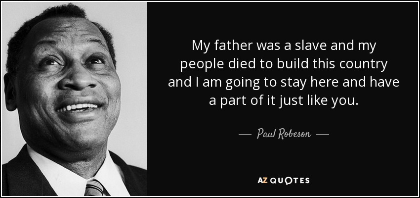 My father was a slave and my people died to build this country and I am going to stay here and have a part of it just like you. - Paul Robeson