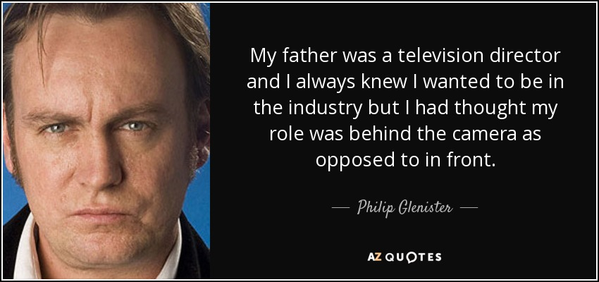 My father was a television director and I always knew I wanted to be in the industry but I had thought my role was behind the camera as opposed to in front. - Philip Glenister