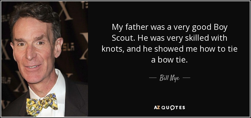 My father was a very good Boy Scout. He was very skilled with knots, and he showed me how to tie a bow tie. - Bill Nye