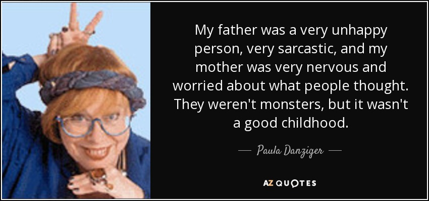 My father was a very unhappy person, very sarcastic, and my mother was very nervous and worried about what people thought. They weren't monsters, but it wasn't a good childhood. - Paula Danziger