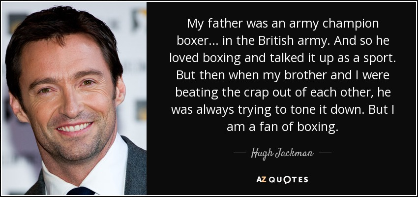 My father was an army champion boxer... in the British army. And so he loved boxing and talked it up as a sport. But then when my brother and I were beating the crap out of each other, he was always trying to tone it down. But I am a fan of boxing. - Hugh Jackman