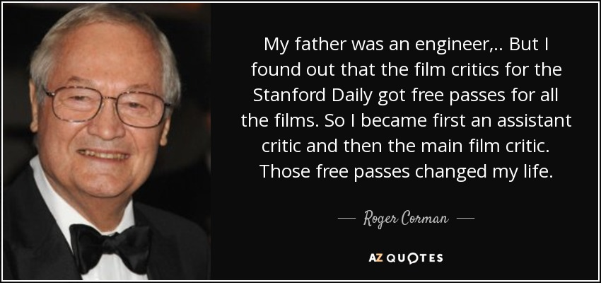 My father was an engineer, .. But I found out that the film critics for the Stanford Daily got free passes for all the films. So I became first an assistant critic and then the main film critic. Those free passes changed my life. - Roger Corman