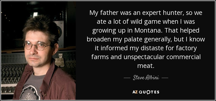 My father was an expert hunter, so we ate a lot of wild game when I was growing up in Montana. That helped broaden my palate generally, but I know it informed my distaste for factory farms and unspectacular commercial meat. - Steve Albini