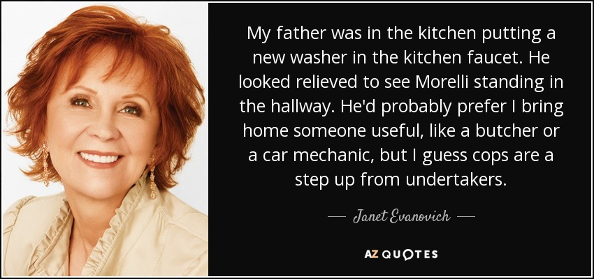 My father was in the kitchen putting a new washer in the kitchen faucet. He looked relieved to see Morelli standing in the hallway. He'd probably prefer I bring home someone useful, like a butcher or a car mechanic, but I guess cops are a step up from undertakers. - Janet Evanovich