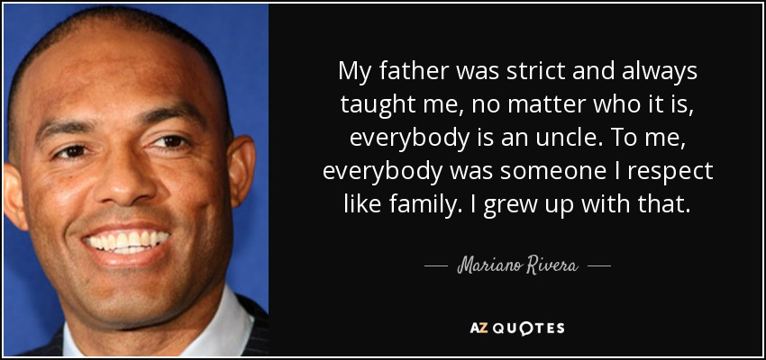 My father was strict and always taught me, no matter who it is, everybody is an uncle. To me, everybody was someone I respect like family. I grew up with that. - Mariano Rivera