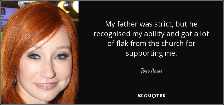 My father was strict, but he recognised my ability and got a lot of flak from the church for supporting me. - Tori Amos