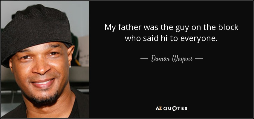 My father was the guy on the block who said hi to everyone. - Damon Wayans
