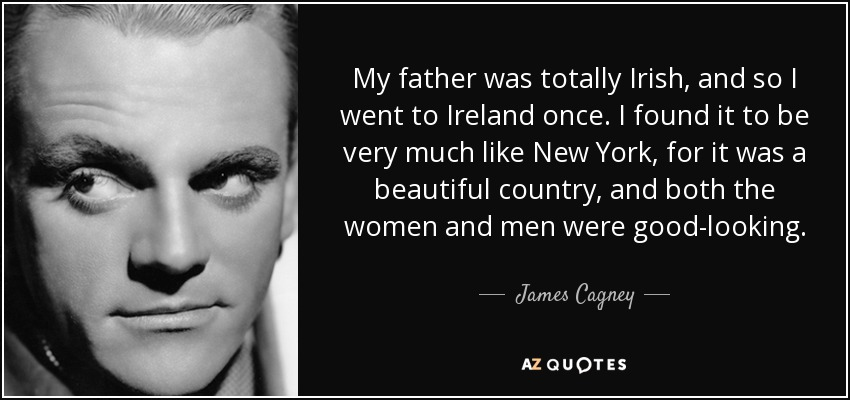My father was totally Irish, and so I went to Ireland once. I found it to be very much like New York, for it was a beautiful country, and both the women and men were good-looking. - James Cagney