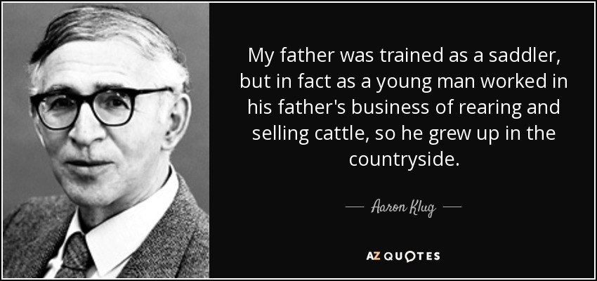 My father was trained as a saddler, but in fact as a young man worked in his father's business of rearing and selling cattle, so he grew up in the countryside. - Aaron Klug