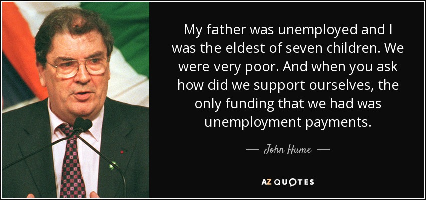 My father was unemployed and I was the eldest of seven children. We were very poor. And when you ask how did we support ourselves, the only funding that we had was unemployment payments. - John Hume