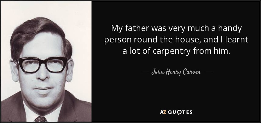 My father was very much a handy person round the house, and I learnt a lot of carpentry from him. - John Henry Carver