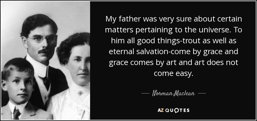 My father was very sure about certain matters pertaining to the universe. To him all good things-trout as well as eternal salvation-come by grace and grace comes by art and art does not come easy. - Norman Maclean