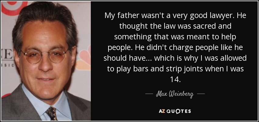 My father wasn't a very good lawyer. He thought the law was sacred and something that was meant to help people. He didn't charge people like he should have... which is why I was allowed to play bars and strip joints when I was 14. - Max Weinberg