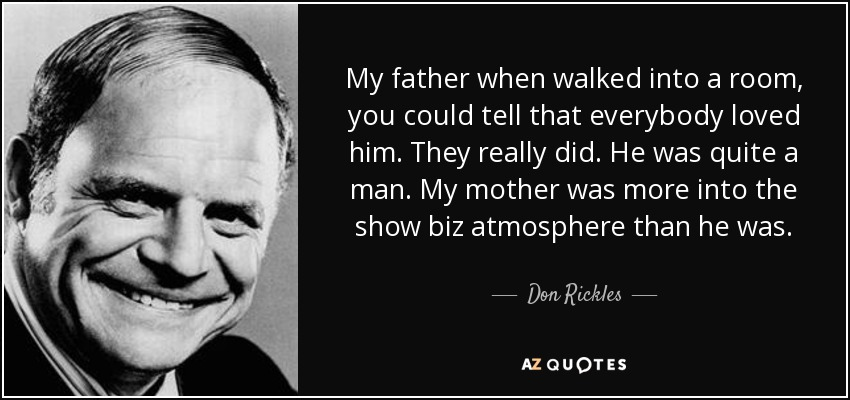 My father when walked into a room, you could tell that everybody loved him. They really did. He was quite a man. My mother was more into the show biz atmosphere than he was. - Don Rickles