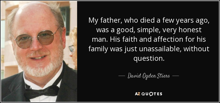 My father, who died a few years ago, was a good, simple, very honest man. His faith and affection for his family was just unassailable, without question. - David Ogden Stiers