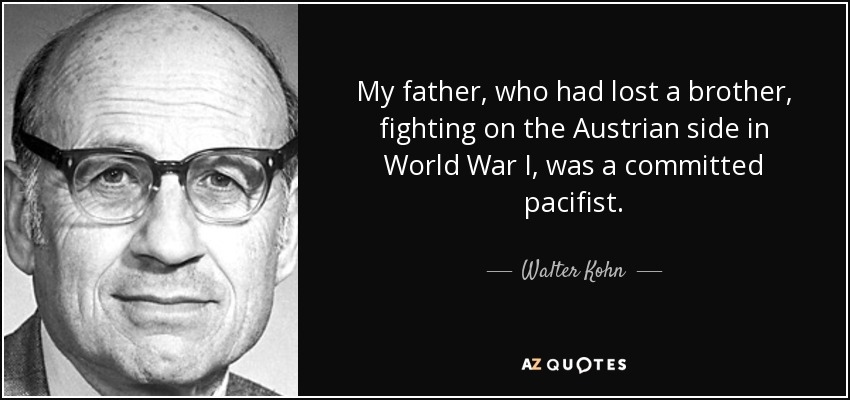 My father, who had lost a brother, fighting on the Austrian side in World War I, was a committed pacifist. - Walter Kohn