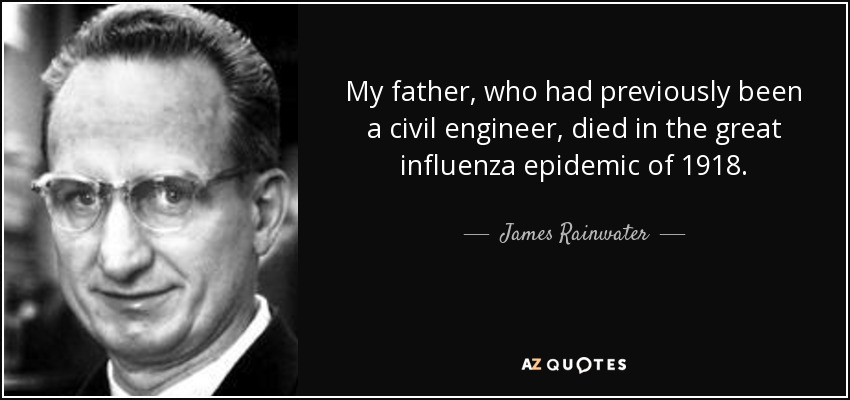 My father, who had previously been a civil engineer, died in the great influenza epidemic of 1918. - James Rainwater