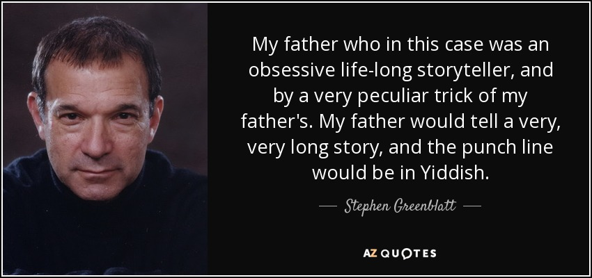 My father who in this case was an obsessive life-long storyteller, and by a very peculiar trick of my father's. My father would tell a very, very long story, and the punch line would be in Yiddish. - Stephen Greenblatt