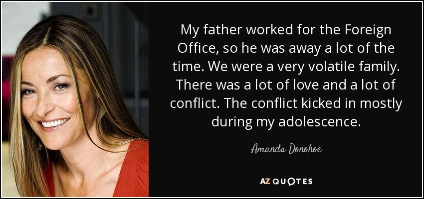 My father worked for the Foreign Office, so he was away a lot of the time. We were a very volatile family. There was a lot of love and a lot of conflict. The conflict kicked in mostly during my adolescence. - Amanda Donohoe