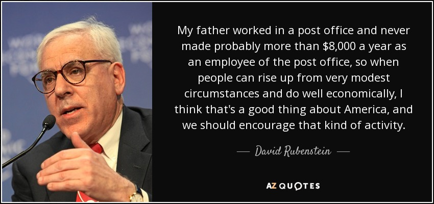 My father worked in a post office and never made probably more than $8,000 a year as an employee of the post office, so when people can rise up from very modest circumstances and do well economically, I think that's a good thing about America, and we should encourage that kind of activity. - David Rubenstein