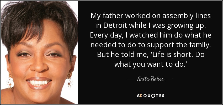 My father worked on assembly lines in Detroit while I was growing up. Every day, I watched him do what he needed to do to support the family. But he told me, 'Life is short. Do what you want to do.' - Anita Baker