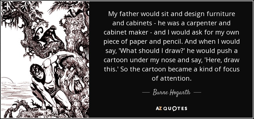 My father would sit and design furniture and cabinets - he was a carpenter and cabinet maker - and I would ask for my own piece of paper and pencil. And when I would say, 'What should I draw?' he would push a cartoon under my nose and say, 'Here, draw this.' So the cartoon became a kind of focus of attention. - Burne Hogarth