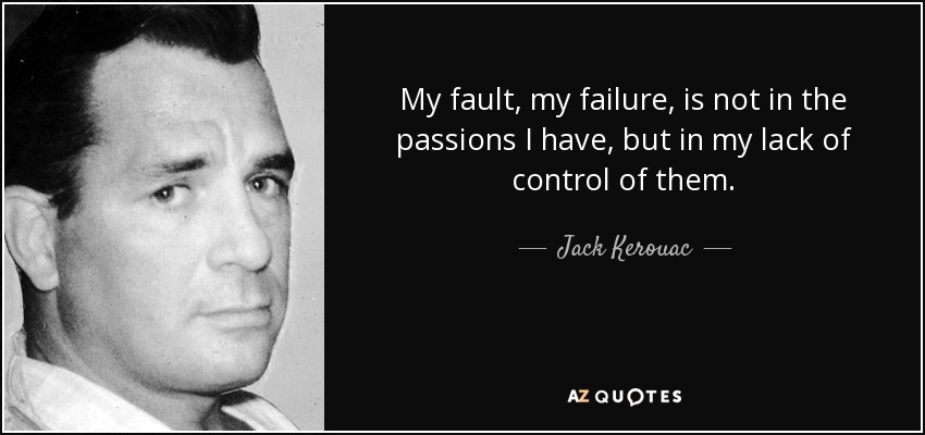 My fault, my failure, is not in the passions I have, but in my lack of control of them. - Jack Kerouac