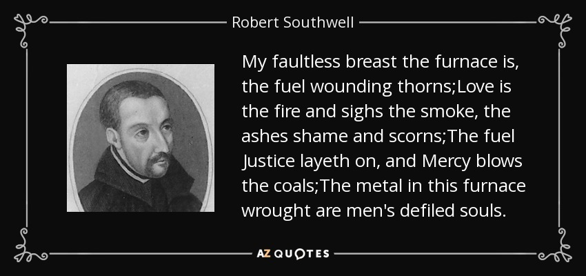 My faultless breast the furnace is, the fuel wounding thorns;Love is the fire and sighs the smoke, the ashes shame and scorns;The fuel Justice layeth on, and Mercy blows the coals;The metal in this furnace wrought are men's defiled souls. - Robert Southwell