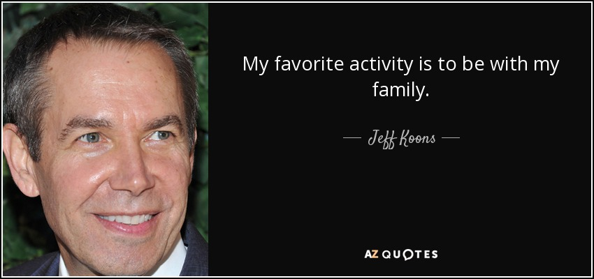 My favorite activity is to be with my family. - Jeff Koons