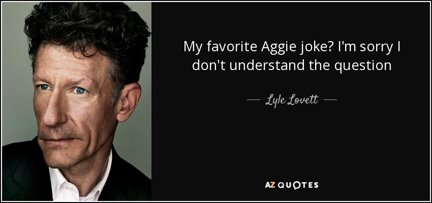 My favorite Aggie joke? I'm sorry I don't understand the question - Lyle Lovett