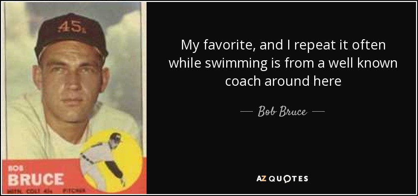 My favorite, and I repeat it often while swimming is from a well known coach around here - Bob Bruce